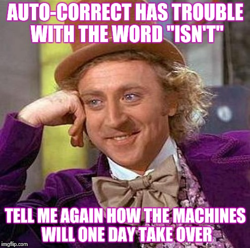 "Artificial Intelligence is a hoot , Ian's it | AUTO-CORRECT HAS TROUBLE WITH THE WORD ""ISN'T"" TELL ME AGAIN HOW THE MACHINES WILL ONE DAY TAKE OVER 