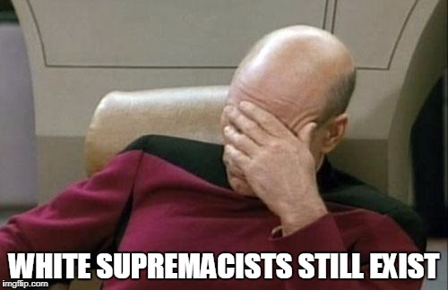 Captain Picard Facepalm Meme | WHITE SUPREMACISTS STILL EXIST | image tagged in memes,captain picard facepalm,white supremacy,idiots,kkk | made w/ Imgflip meme maker