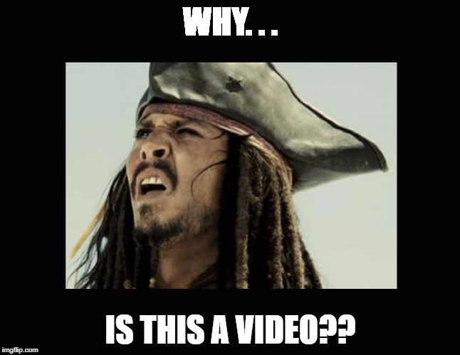 WHY. . . IS THIS A VIDEO?? | image tagged in confusion,jack sparrow,black pearl,pirates of the carribean,video meme | made w/ Imgflip meme maker