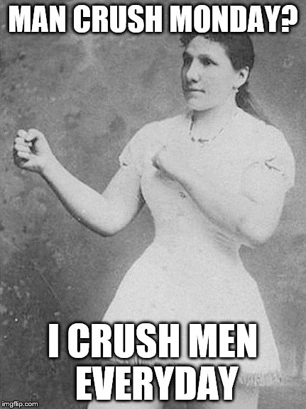 Overly Manly Woman Will Crush You And Your Heart | MAN CRUSH MONDAY? I CRUSH MEN EVERYDAY | image tagged in overly manly woman,overly manly man,memes,other | made w/ Imgflip meme maker