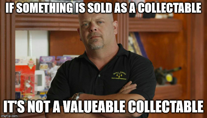 IF SOMETHING IS SOLD AS A COLLECTABLE IT'S NOT A VALUEABLE COLLECTABLE | made w/ Imgflip meme maker