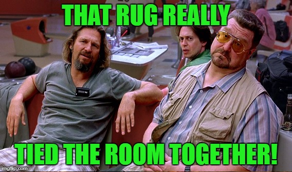 THAT RUG REALLY TIED THE ROOM TOGETHER! | made w/ Imgflip meme maker