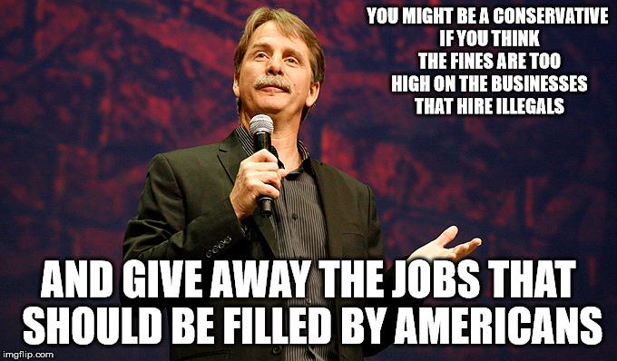 YOU MIGHT BE A CONSERVATIVE IF YOU THINK THE FINES ARE TOO HIGH ON THE BUSINESSES THAT HIRE ILLEGALS AND GIVE AWAY THE JOBS THAT SHOULD BE F | made w/ Imgflip meme maker