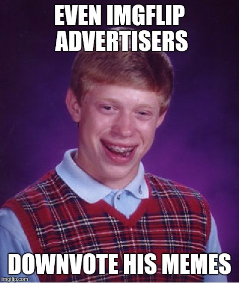 Bad Luck Brian Meme | EVEN IMGFLIP ADVERTISERS DOWNVOTE HIS MEMES | image tagged in memes,bad luck brian | made w/ Imgflip meme maker
