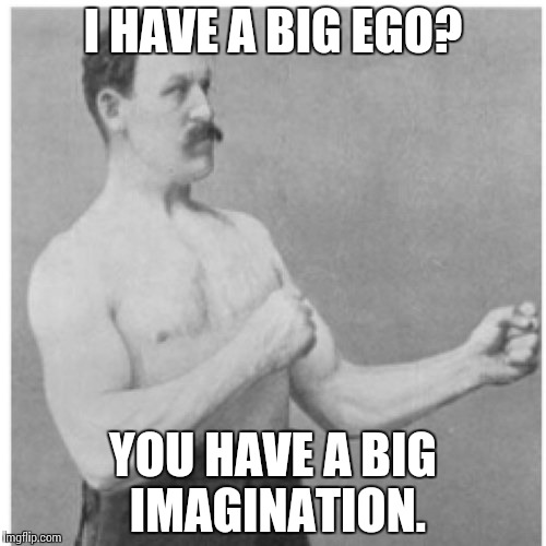 Overly Manly Man Meme | I HAVE A BIG EGO? YOU HAVE A BIG IMAGINATION. | image tagged in memes,overly manly man,funny | made w/ Imgflip meme maker