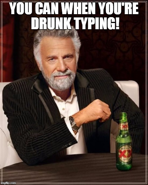 The Most Interesting Man In The World Meme | YOU CAN WHEN YOU'RE DRUNK TYPING! | image tagged in memes,the most interesting man in the world | made w/ Imgflip meme maker