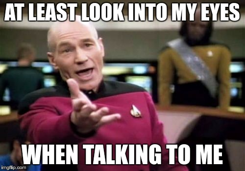 Picard Wtf Meme | AT LEAST LOOK INTO MY EYES WHEN TALKING TO ME | image tagged in memes,picard wtf | made w/ Imgflip meme maker