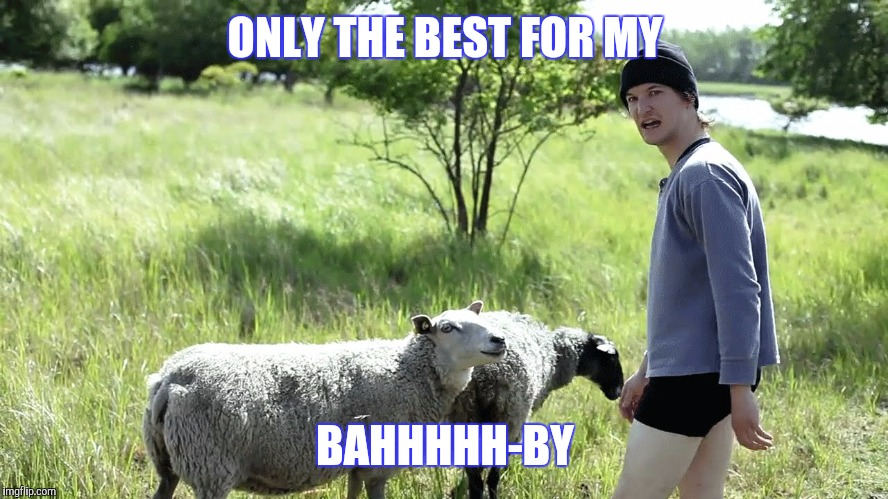 ONLY THE BEST FOR MY BAHHHHH-BY | made w/ Imgflip meme maker