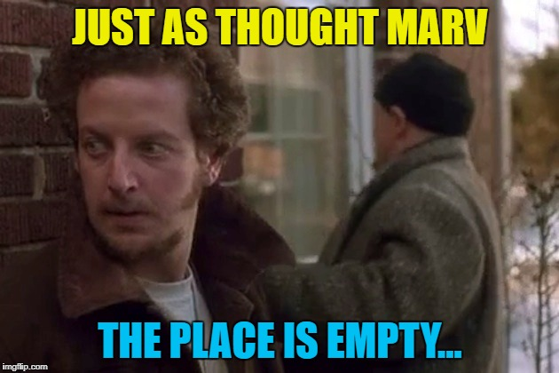 JUST AS THOUGHT MARV THE PLACE IS EMPTY... | made w/ Imgflip meme maker