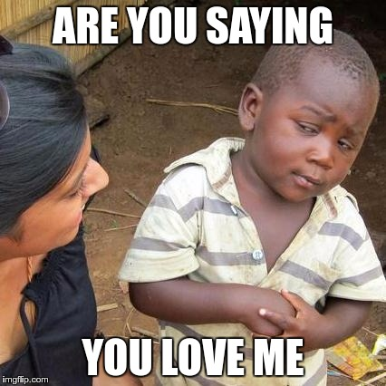 Third World Skeptical Kid Meme | ARE YOU SAYING YOU LOVE ME | image tagged in memes,third world skeptical kid | made w/ Imgflip meme maker