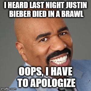 OOPS | I HEARD LAST NIGHT JUSTIN BIEBER DIED IN A BRAWL OOPS, I HAVE TO APOLOGIZE | image tagged in steve harvey,wrong answer steve harvey,steve harvey universe,justin bieber,funny,memes | made w/ Imgflip meme maker