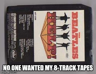 Beatles 8-track tape | NO ONE WANTED MY 8-TRACK TAPES | image tagged in beatles 8-track tape | made w/ Imgflip meme maker