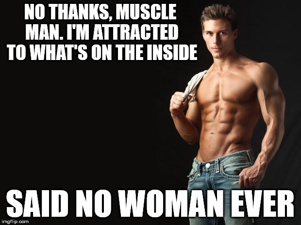 Sexy Man | NO THANKS, MUSCLE MAN. I'M ATTRACTED TO WHAT'S ON THE INSIDE SAID NO WOMAN EVER | image tagged in sexy man,muscles,attraction,women,superficial | made w/ Imgflip meme maker