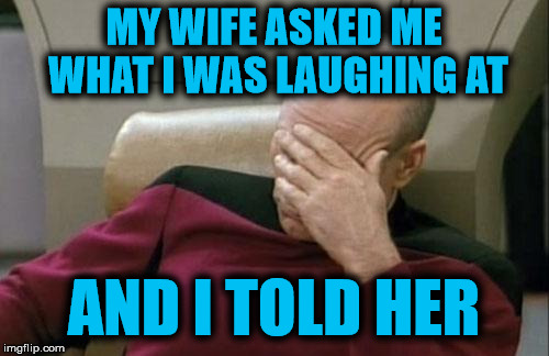 Captain Picard Facepalm Meme | MY WIFE ASKED ME WHAT I WAS LAUGHING AT AND I TOLD HER | image tagged in memes,captain picard facepalm | made w/ Imgflip meme maker