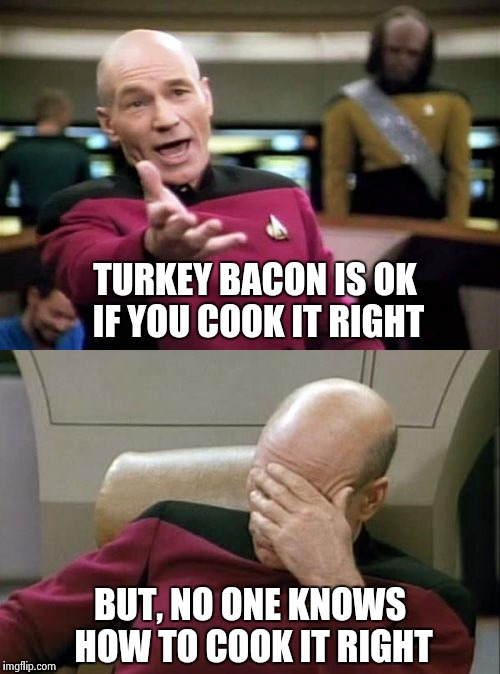 TURKEY BACON IS OK IF YOU COOK IT RIGHT BUT, NO ONE KNOWS HOW TO COOK IT RIGHT | made w/ Imgflip meme maker
