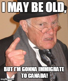 Back In My Day Meme | I MAY BE OLD, BUT I'M GONNA IMMIGRATE TO CANADA! | image tagged in memes,back in my day | made w/ Imgflip meme maker