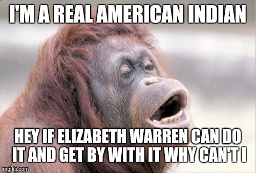 Monkey OOH Meme | I'M A REAL AMERICAN INDIAN HEY IF ELIZABETH WARREN CAN DO IT AND GET BY WITH IT WHY CAN'T I | image tagged in memes,monkey ooh | made w/ Imgflip meme maker