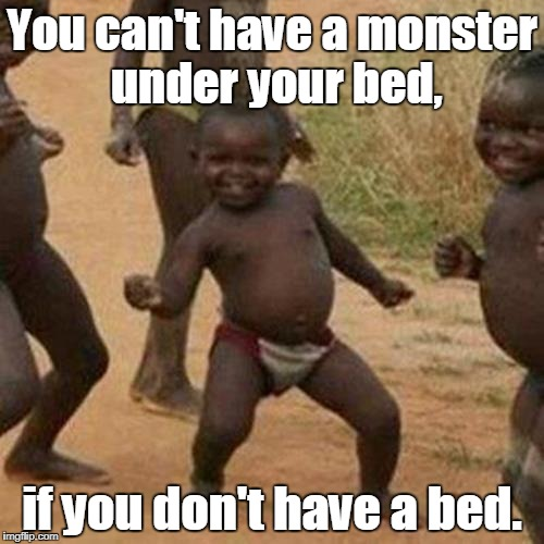 Third World Success Kid Meme | You can't have a monster under your bed, if you don't have a bed. | image tagged in memes,third world success kid | made w/ Imgflip meme maker