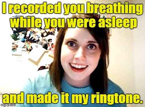 Overly Attached Girlfriend Meme | I recorded you breathing while you were asleep and made it my ringtone. | image tagged in memes,overly attached girlfriend | made w/ Imgflip meme maker