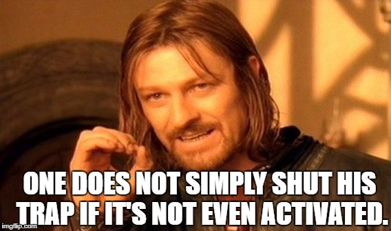 One Does Not Simply Meme | ONE DOES NOT SIMPLY SHUT HIS TRAP IF IT'S NOT EVEN ACTIVATED. | image tagged in memes,one does not simply | made w/ Imgflip meme maker