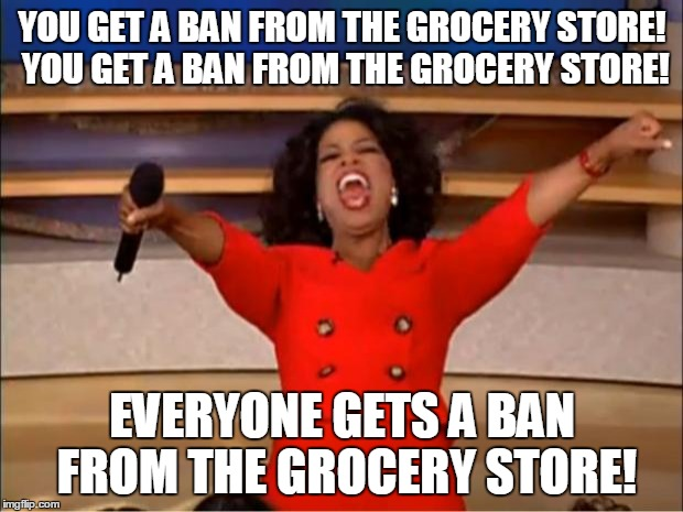 Oprah You Get A Meme | YOU GET A BAN FROM THE GROCERY STORE! YOU GET A BAN FROM THE GROCERY STORE! EVERYONE GETS A BAN FROM THE GROCERY STORE! | image tagged in memes,oprah you get a | made w/ Imgflip meme maker