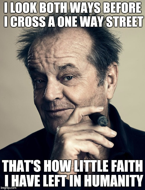 Jack Nicholson | I LOOK BOTH WAYS BEFORE I CROSS A ONE WAY STREET THAT'S HOW LITTLE FAITH I HAVE LEFT IN HUMANITY | image tagged in humanity,life,quotes,jack nicholson | made w/ Imgflip meme maker