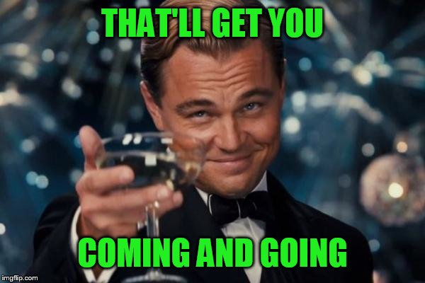 Leonardo Dicaprio Cheers Meme | THAT'LL GET YOU COMING AND GOING | image tagged in memes,leonardo dicaprio cheers | made w/ Imgflip meme maker
