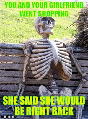 Waiting Skeleton Meme | YOU AND YOUR GIRLFRIEND WENT SHOPPING SHE SAID SHE WOULD BE RIGHT BACK | image tagged in memes,waiting skeleton | made w/ Imgflip meme maker