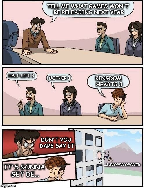 NUMBER 3 | TELL ME WHAT GAMES WON'T BE RELEASING NEXT YEAR HALF-LIFE 3 MOTHER 3 KINGDOM HEARTS 3 DON'T YOU DARE SAY IT IT'S GONNA GET DE... ...LAYYYYYY | image tagged in memes,boardroom meeting suggestion,scumbag,kingdom hearts,half life 3,mother 3 | made w/ Imgflip meme maker