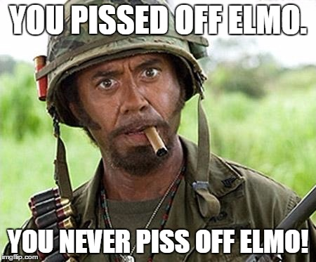 YOU PISSED OFF ELMO. YOU NEVER PISS OFF ELMO! | made w/ Imgflip meme maker