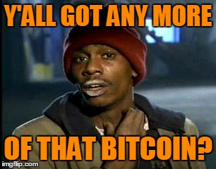 Y'ALL GOT ANY MORE OF THAT BITCOIN? | made w/ Imgflip meme maker