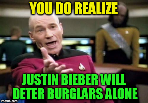 Picard Wtf Meme | YOU DO REALIZE JUSTIN BIEBER WILL DETER BURGLARS ALONE | image tagged in memes,picard wtf | made w/ Imgflip meme maker