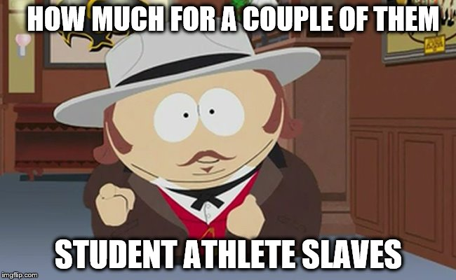 HOW MUCH FOR A COUPLE OF THEM STUDENT ATHLETE SLAVES | image tagged in memes,south park | made w/ Imgflip meme maker