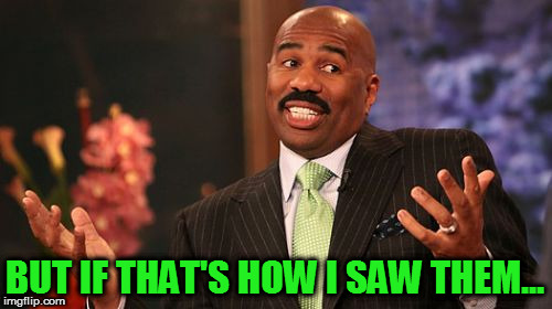 Steve Harvey Meme | BUT IF THAT'S HOW I SAW THEM... | image tagged in memes,steve harvey | made w/ Imgflip meme maker