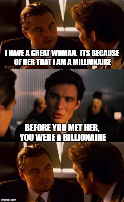 Women Making Millionaires | I HAVE A GREAT WOMAN.  ITS BECAUSE OF HER THAT I AM A MILLIONAIRE BEFORE YOU MET HER, YOU WERE A BILLIONAIRE | image tagged in memes,inception,women,millionaires,men vs women | made w/ Imgflip meme maker