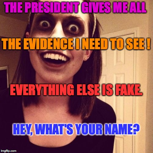 zombie overly attached trump supporter | THE PRESIDENT GIVES ME ALL HEY, WHAT'S YOUR NAME? THE EVIDENCE I NEED TO SEE ! EVERYTHING ELSE IS FAKE. | image tagged in memes,trump,overly attached trump supporter,zombie | made w/ Imgflip meme maker