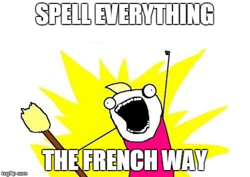 X All The Y Meme | SPELL EVERYTHING THE FRENCH WAY | image tagged in memes,x all the y | made w/ Imgflip meme maker