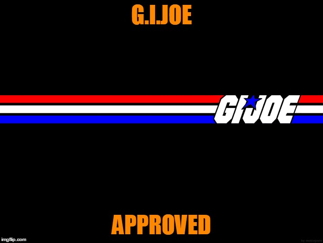 G.I.JOE APPROVED | made w/ Imgflip meme maker
