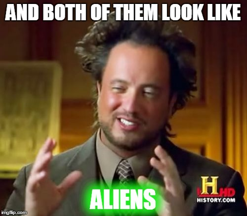 Ancient Aliens Meme | AND BOTH OF THEM LOOK LIKE ALIENS | image tagged in memes,ancient aliens | made w/ Imgflip meme maker