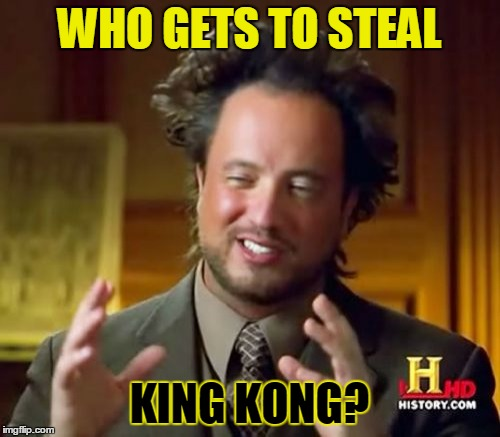Ancient Aliens Meme | WHO GETS TO STEAL KING KONG? | image tagged in memes,ancient aliens | made w/ Imgflip meme maker
