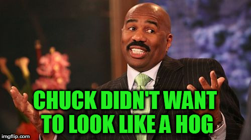Steve Harvey Meme | CHUCK DIDN'T WANT TO LOOK LIKE A HOG | image tagged in memes,steve harvey | made w/ Imgflip meme maker