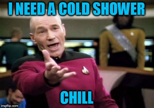 Picard Wtf Meme | I NEED A COLD SHOWER CHILL | image tagged in memes,picard wtf | made w/ Imgflip meme maker