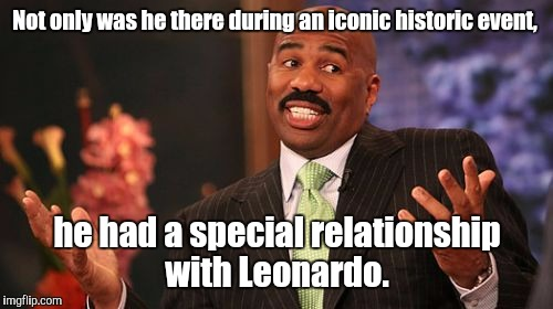 Steve Harvey Meme | Not only was he there during an iconic historic event, he had a special relationship with Leonardo. | image tagged in memes,steve harvey | made w/ Imgflip meme maker