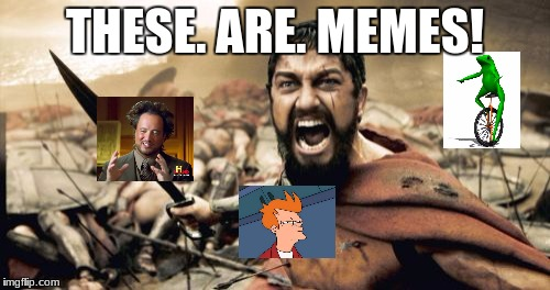 TO (meme) WAR! | THESE. ARE. MEMES! | image tagged in memes,sparta leonidas | made w/ Imgflip meme maker