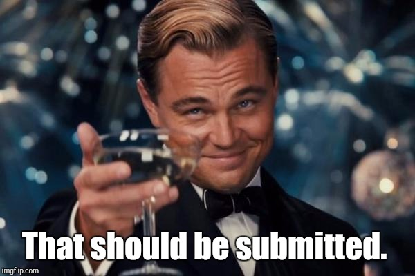 Leonardo Dicaprio Cheers Meme | That should be submitted. | image tagged in memes,leonardo dicaprio cheers | made w/ Imgflip meme maker