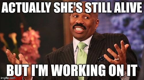 Steve Harvey Meme | ACTUALLY SHE'S STILL ALIVE BUT I'M WORKING ON IT | image tagged in memes,steve harvey | made w/ Imgflip meme maker