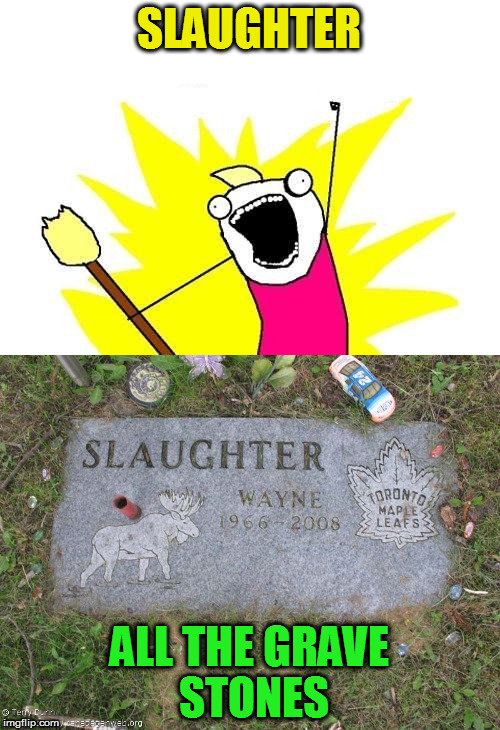 SLAUGHTER ALL THE GRAVE STONES | made w/ Imgflip meme maker