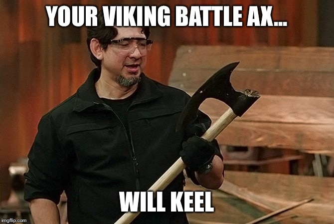 Doug Marcaida It Will Kill | YOUR VIKING BATTLE AX... WILL KEEL | image tagged in doug marcaida it will kill | made w/ Imgflip meme maker