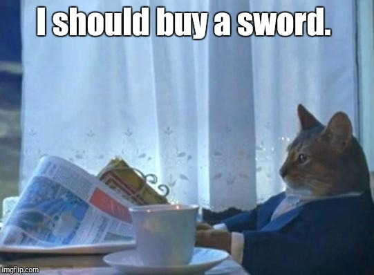 I should buy a sword. | made w/ Imgflip meme maker