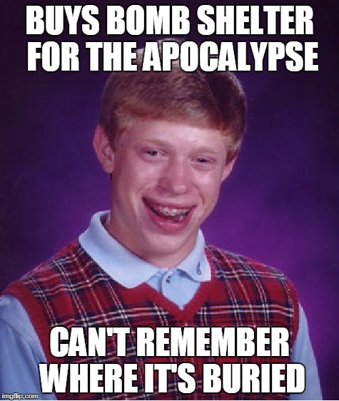 Bad Luck Brian bomb shelter | BUYS BOMB SHELTER FOR THE APOCALYPSE CAN'T REMEMBER WHERE IT'S BURIED | image tagged in memes,bad luck brian | made w/ Imgflip meme maker